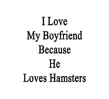 I Love My Boyfriend Because He Loves Hamsters  Photographic Print
