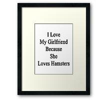 I Love My Girlfriend Because She Loves Hamsters  Framed Print