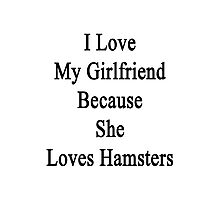 I Love My Girlfriend Because She Loves Hamsters  Photographic Print