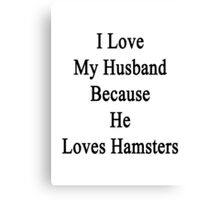I Love My Husband Because He Loves Hamsters  Canvas Print
