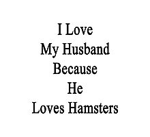 I Love My Husband Because He Loves Hamsters  Photographic Print