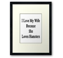 I Love My Wife Because She Loves Hamsters  Framed Print