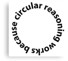 Circular reasoning works because Canvas Print
