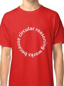 Circular reasoning works because Classic T-Shirt