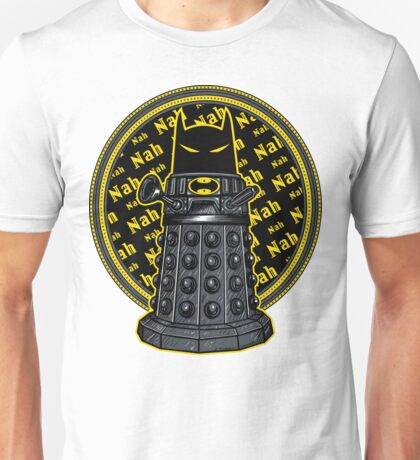 Nah, Nah.... Exterminate!! Unisex T-Shirt