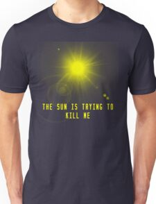 the sun is trying to kill me Unisex T-Shirt
