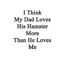 I Think My Dad Loves His Hamster More Than He Loves Me  Photographic Print
