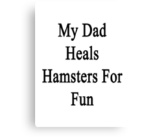My Dad Heals Hamsters For Fun  Canvas Print