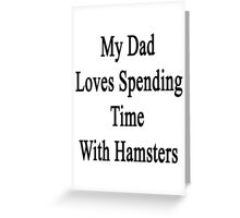 My Dad Loves Spending Time With Hamsters  Greeting Card