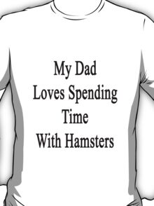 My Dad Loves Spending Time With Hamsters  T-Shirt