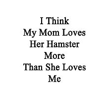 I Think My Mom Loves Her Hamster More Than She Loves Me  Photographic Print