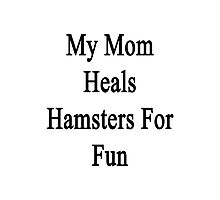 My Mom Heals Hamsters For Fun  Photographic Print