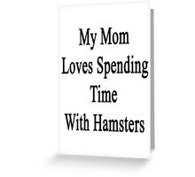 My Mom Loves Spending Time With Hamsters  Greeting Card