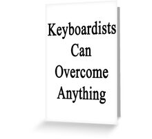 Keyboardists Can Overcome Anything  Greeting Card