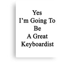 Yes I'm Going To Be A Great Keyboardist  Canvas Print