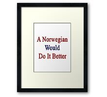A Norwegian Would Do It Better  Framed Print