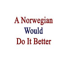 A Norwegian Would Do It Better  Photographic Print