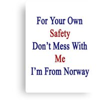 For Your Own Safety Don't Mess With Me I'm From Norway  Canvas Print