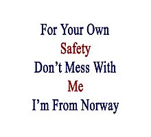 For Your Own Safety Don't Mess With Me I'm From Norway  Photographic Print