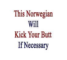 This Norwegian Will Kick Your Butt If Necessary  Photographic Print