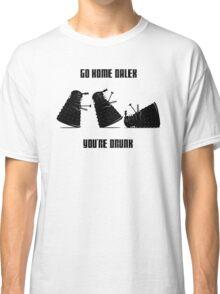Go home Dalek You're Drunk Classic T-Shirt