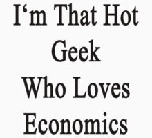 I'm That Hot Geek Who Loves Economics  by supernova23