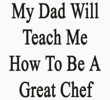 My Dad Will Teach Me How To Be A Great Chef  by supernova23