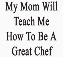 My Mom Will Teach Me How To Be A Great Chef  by supernova23