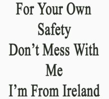 For Your Own Safety Don't Mess With Me I'm From Ireland  by supernova23