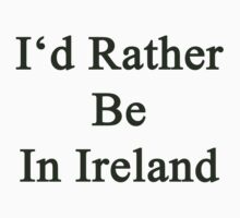 I'd Rather Be In Ireland  by supernova23