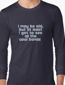 I may be old, but at least I got to see all the cool bands  Long Sleeve T-Shirt