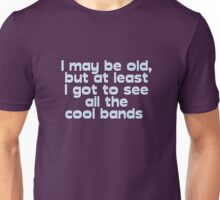 I may be old, but at least I got to see all the cool bands  Unisex T-Shirt