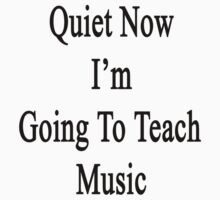 Quiet Now I'm Going To Teach Music  by supernova23
