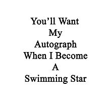You'll Want My Autograph When I Become A Swimming Star  Photographic Print