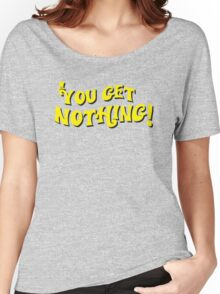You Get Nothing Women's Relaxed Fit T-Shirt