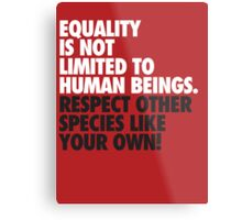 Equality is not limited to human beings Metal Print
