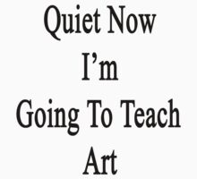 Quiet Now I'm Going To Teach Art  by supernova23