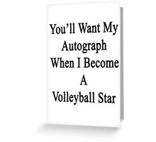 You'll Want My Autograph When I Become A Volleyball Star  Greeting Card