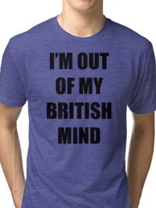 Out of my British mind Tri-blend T-Shirt