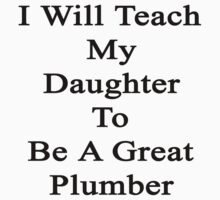 I Will Teach My Daughter To Be A Great Plumber  by supernova23