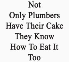 Not Only Plumbers Have Their Cake They Know How To Eat It Too  by supernova23