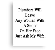 Plumbers Will Leave Any Woman With A Smile On Her Face Just Ask My Wife  Canvas Print