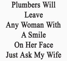 Plumbers Will Leave Any Woman With A Smile On Her Face Just Ask My Wife  by supernova23