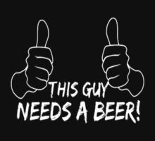 This Guy Needs a Beer by Designs101