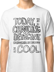 Today, I'm a consulting detective. Classic T-Shirt