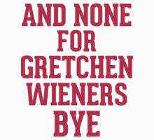 And none for Gretchen Wieners bye T-Shirt