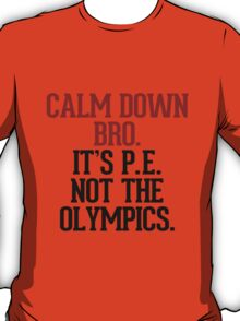 Calm down bro, it's P.E. not the Olympics T-Shirt