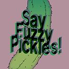 Say Fuzzy Pickles by sheakennedy