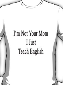 I'm Not Your Mom I Just Teach English T-Shirt