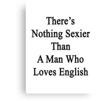 There's Nothing Sexier Than A Man Who Loves English  Canvas Print